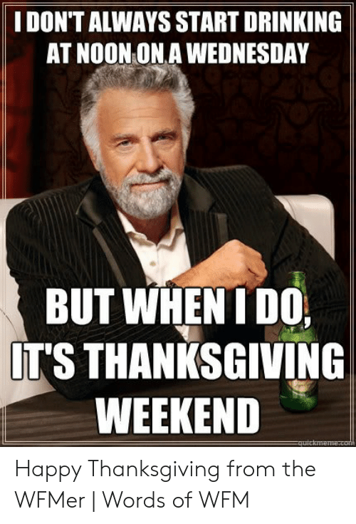 Drinking, Thanksgiving, and Happy: I DON'T ALWAYS START DRINKING  AT NOON ON A WEDNESDAY  BUT WHEN I DO  IT'S THANKSGIVING  WEEKEND Happy Thanksgiving from the WFMer   Words of WFM