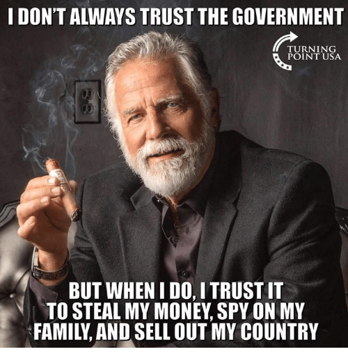 Family, Memes, and Money: I DON'T ALWAYS TRUST THE GOVERNMENT  TURNING  POINT USA  BUT WHEN I DO, I TRUST IT  TO STEAL MY MONEY, SPY ON MY  FAMILY, AND SELL OUT MY COUNTRY
