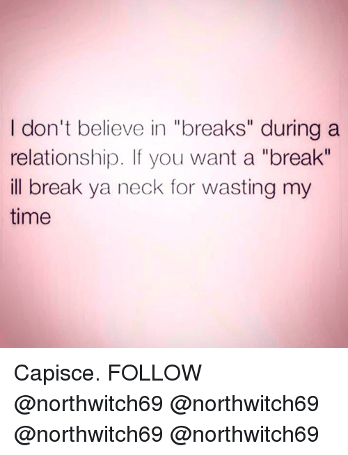 "Memes, Break, and Time: I don't believe in ""breaks"" during a  relationship. If you want a ""break""  ill break ya neck for wasting my  time Capisce. FOLLOW @northwitch69 @northwitch69 @northwitch69 @northwitch69"