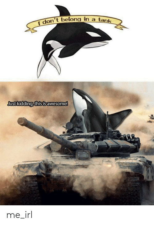 just kidding: I don't belong in a tank  Just kidding, this isawesome! me_irl