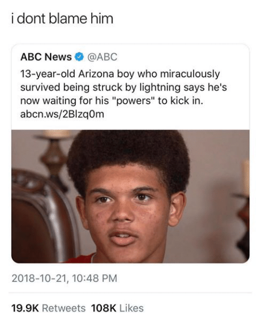 "Abc, News, and Abc News: i dont blame him  ABC News@ABC  13-year-old Arizona boy who miraculously  survived being struck by lightning says he's  now waiting for his ""powers"" to kick in.  abcn.ws/2Blzaom  2018-10-21, 10:48 PM  19.9K Retweets 108K Likes"