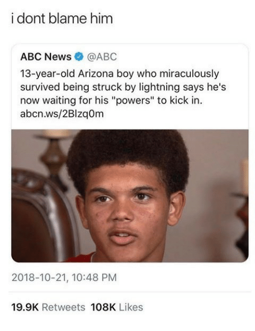 "Abc, News, and Abc News: i dont blame him  ABC News@ABC  13-year-old Arizona boy who miraculously  survived being struck by lightning says he's  now waiting for his ""powers"" to kick in.  abcn.ws/2BlzqOm  2018-10-21, 10:48 PM  19.9K Retweets 108K Likes"