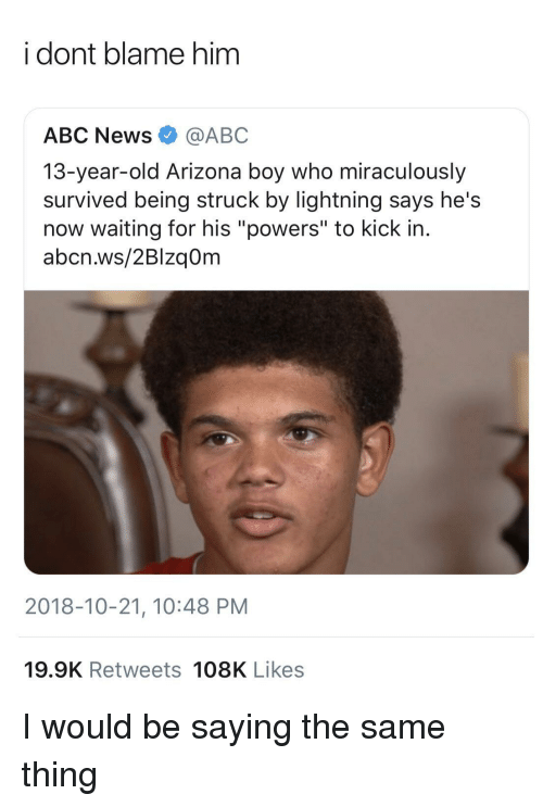 "Abc, News, and Abc News: i dont blame him  ABC News@ABC  13-year-old Arizona boy who miraculously  survived being struck by lightning says he's  now waiting for his ""powers"" to kick in.  abcn.ws/2Blzq0m  2018-10-21, 10:48 PM  19.9K Retweets 108K Likes I would be saying the same thing"