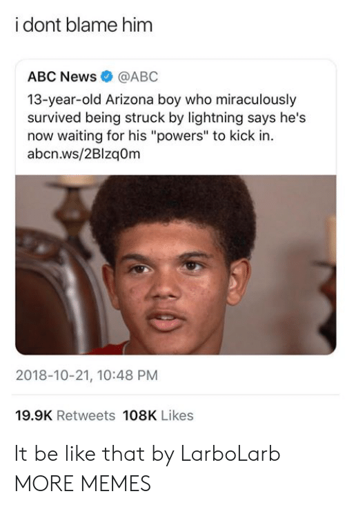 "Abc, Be Like, and Dank: i dont blame him  ABC News@ABC  13-year-old Arizona boy who miraculously  survived being struck by lightning says he's  now waiting for his ""powers"" to kick in.  abcn.ws/2Blzaom  2018-10-21, 10:48 PM  19.9K Retweets 108K Likes It be like that by LarboLarb MORE MEMES"