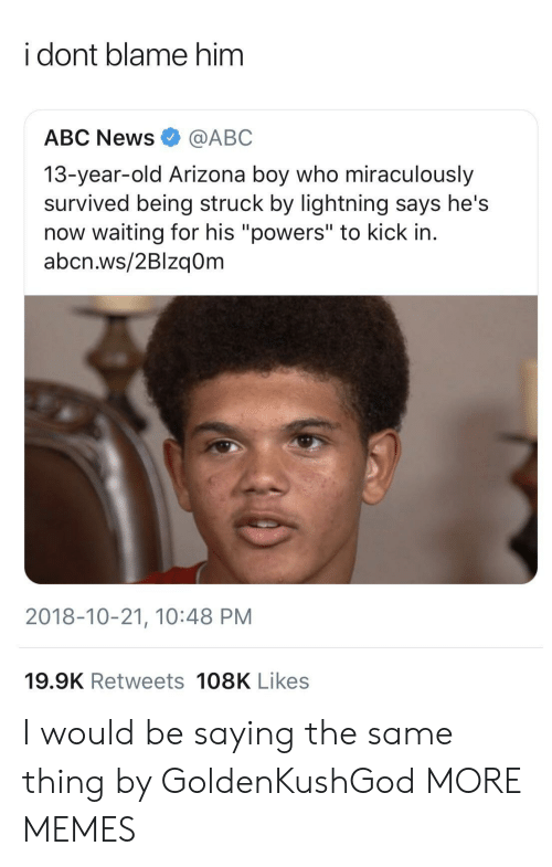 "Abc, Dank, and Memes: i dont blame him  ABC News@ABC  13-year-old Arizona boy who miraculously  survived being struck by lightning says he's  now waiting for his ""powers"" to kick in.  abcn.ws/2Blzq0m  2018-10-21, 10:48 PM  19.9K Retweets 108K Likes I would be saying the same thing by GoldenKushGod MORE MEMES"