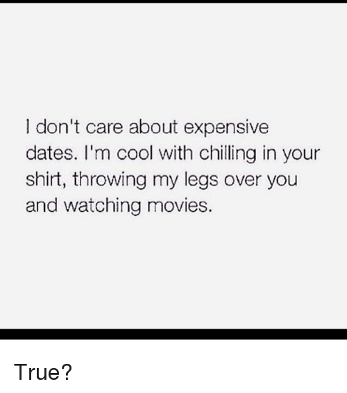donte: I don't care about expensive  dates. I'm cool with chilling in your  shirt, throwing my legs over you  and watching movies. True?