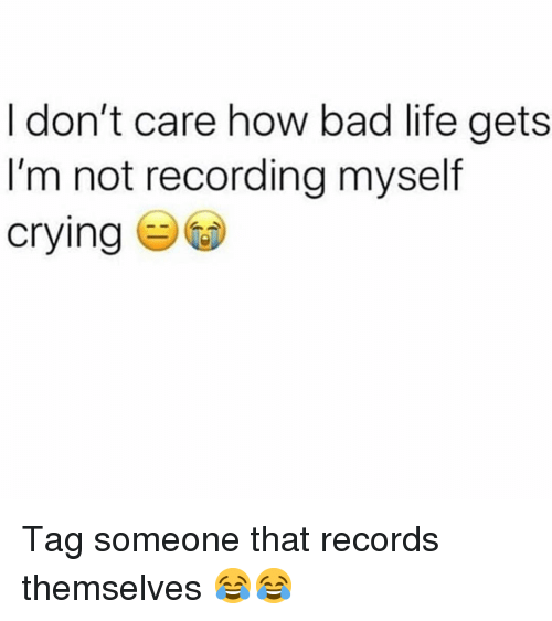 Bad, Crying, and Funny: I don't care how bad life gets  I'm not recording myself  crying Tag someone that records themselves 😂😂