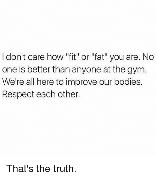 "Bodies , Gym, and Memes: I don't care how ""fit"" or ""fat"" you are. No  one is better than anyone at the gym  We're all here to improve our bodies.  Respect each other. That's the truth."