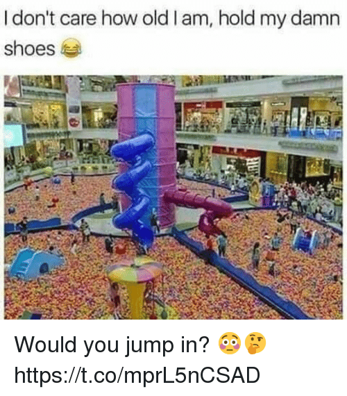 Shoes, Old, and How: I don't care how old I am, hold my damn  shoes Would you jump in? 😳🤔 https://t.co/mprL5nCSAD