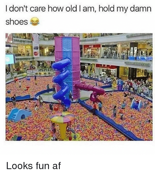 Af, Memes, and Shoes: I don't care how oldlam, hold my damn  shoes Looks fun af
