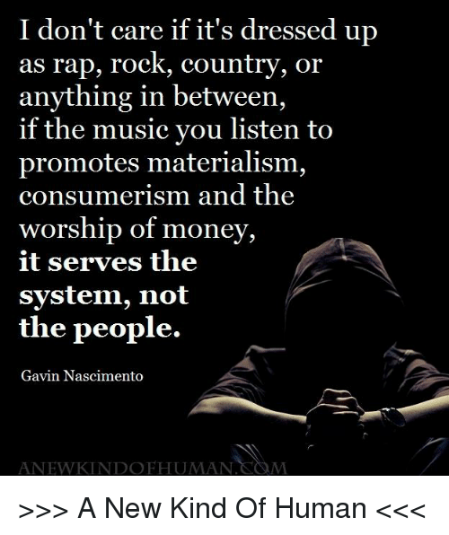 Materialism: I don't care if it's dressed up  as rap, rock, country, or  anything in between,  if the music you listen to  promotes materialism,  consumerism and the  worship of money,  it serves the  system, not  the people.  Gavin Nascimento  ANEWKINDOFHUMAN  M >>> A New Kind Of Human <<<