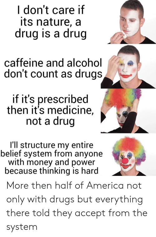 Drug: I don't care if  its nature, a  drug is a drug  caffeine and al cohol  don't count as drugs,  if it's prescribed  then it's medicine,  not a drug  I'll structure my entire  belief system from anyone  with money and power  because thinking is hard More then half of America not only with drugs but everything there told they accept from the system