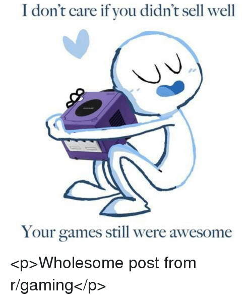 Games, Awesome, and Wholesome: I don't care if you didn't sell well  Your games still were awesome <p>Wholesome post from r/gaming</p>