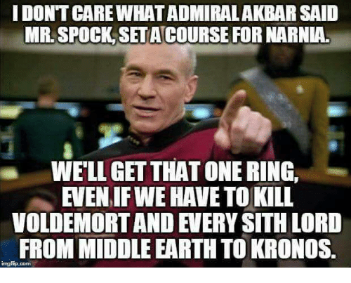 sith lords: I DONT CARE WHAT ADMIRALAKBAR SAID  MR. SPOCK SET ACOURSE FOR NARNIA.  WELL GET THAT ONE RING,  EVEN IF WE HAVE TO KILL  VOLDEMORT AND EVERY SITH LORD  FROM MIDDLE EARTH TO KRONOS  imgiip.com