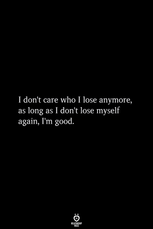 Good, Who, and Lose: I don't care who I lose anymore,  as long as I don't lose myself  again, I'm good.
