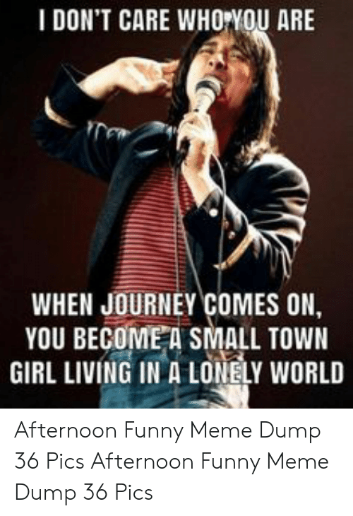 Funny, Journey, and Meme: I DON'T CARE WHOYOU ARE  WHEN JOURNEY COMES ON,  YOU BECOME A SMALL TOWN  GIRL LIVING IN A LONELY WORLD Afternoon Funny Meme Dump 36 Pics  Afternoon Funny Meme Dump 36 Pics