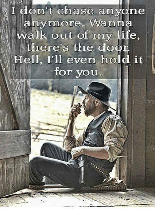 Life, Chase, and Hell: I don't chase anyone  anymore. Wanna  walk out of my life  there's the door  Hell, Ill even hold it