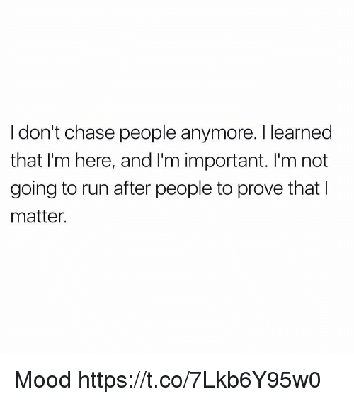 Importanter: I don't chase people anymore. I learned  that I'm here, and I'm important. I'm not  going to run after people to prove that I  matter. Mood https://t.co/7Lkb6Y95w0