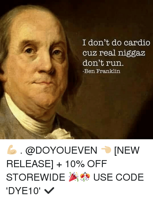 Franklinator: I don't do cardio  cuz real niggaz  don't run.  -Ben Franklin 💪🏼 . @DOYOUEVEN 👈🏼 [NEW RELEASE] + 10% OFF STOREWIDE 🎉🎊 USE CODE 'DYE10' ✔️