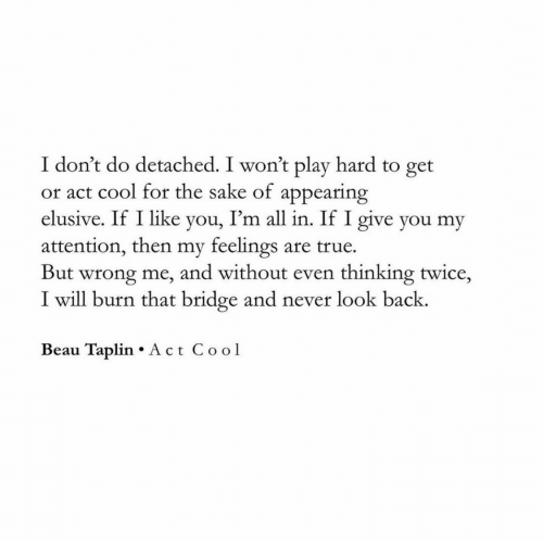 Beau Taplin: I don't do detached. I won't play hard to get  or act cool for the sake of appearing  I'm all in. If I give you my  elusive. If I like  yo  attention, then my feelings are true  But wrong me, and without even thinking twice,  I will burn that bridge and never look back.  Beau Taplin Act Cool