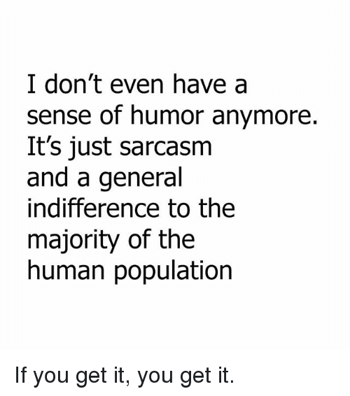 Memes, Sarcasm, and 🤖: I don't even have a  sense of humor anymore.  It's just sarcasm  and a general  indifference to the  majority of the  human population If you get it, you get it.