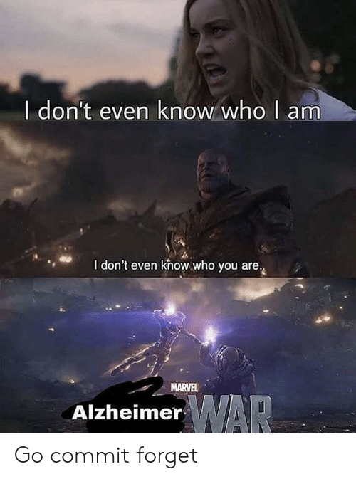 Marvel, War, and Who: I don't even know who I am  I don't even khow who you are.  MARVEL  WAR  Alzheimer Go commit forget