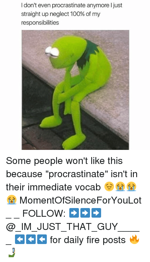 """Anaconda, Fire, and Memes: I don't even procrastinate anymore ljust  straight up neglect 100% of my  responsibilities Some people won't like this because """"procrastinate"""" isn't in their immediate vocab 😔😭😭😭 MomentOfSilenceForYouLot _ _ FOLLOW: ➡➡➡@_IM_JUST_THAT_GUY_____ ⬅⬅⬅ for daily fire posts 🔥🤳🏼"""