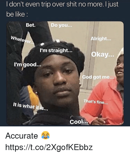 Be Like, God, and Shit: I don't even trip over shit no more. I just  be like:  Bet.  Do you  ...  Whatever.  Alright...  I'm straight...  Okay...  I'mgood...  God got me...  That's fine...  It is what it is..  Cool... Accurate 😂 https://t.co/2XgofKEbbz