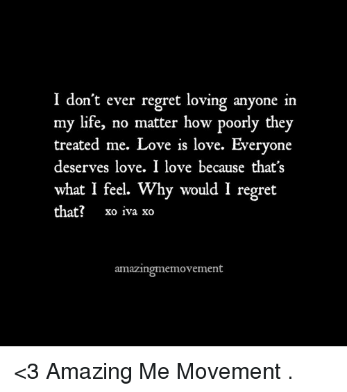 Life, Love, and Memes: I don't ever regret loving anyone in  my life, no matter how poorly they  treated me. Love is love. Everyone  deserves love. I love because that's  what I feel. Why would I regret  that?  xo iva xo  amazingmemovement <3 Amazing Me Movement  .
