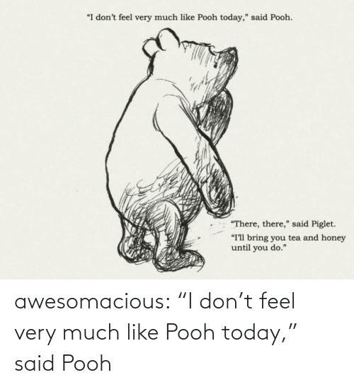 "Until You: ""I don't feel very much like Pooh today,"" said Pooh.  ""There, there,"" said Piglet.  ""I'll bring you tea and honey  until you do."" awesomacious:  ""I don't feel very much like Pooh today,"" said Pooh"