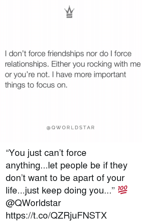 """Life, Relationships, and Focus: I don't force friendships nor do l force  relationships. Either you rocking with me  or you're not. I have more important  things to focus on.  @ QWORLDSTAR """"You just can't force anything...let people be if they don't want to be apart of your life...just keep doing you..."""" 💯 @QWorldstar https://t.co/QZRjuFNSTX"""