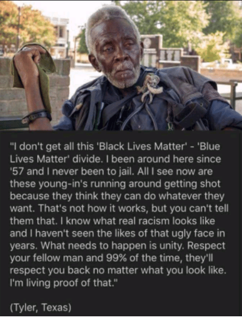 """Black Lives Matter, Jail, and Memes: """"I don't get all this 'Black Lives Matter' 'Blue  Lives Matter' divide. I been around here since  '57 and I never been to jail. All I see now are  these young-in's running around getting shot  because they think they can do whatever they  want. That's not how it works, but you can't tell  them that. I know what real racism looks like  and I haven't seen the likes of that ugly face in  years. What needs to happen is unity. Respect  your fellow man and 99% of the time, they'll  respect you back no matter what you look like.  I'm living proof of that.""""  (Tyler, Texas)"""
