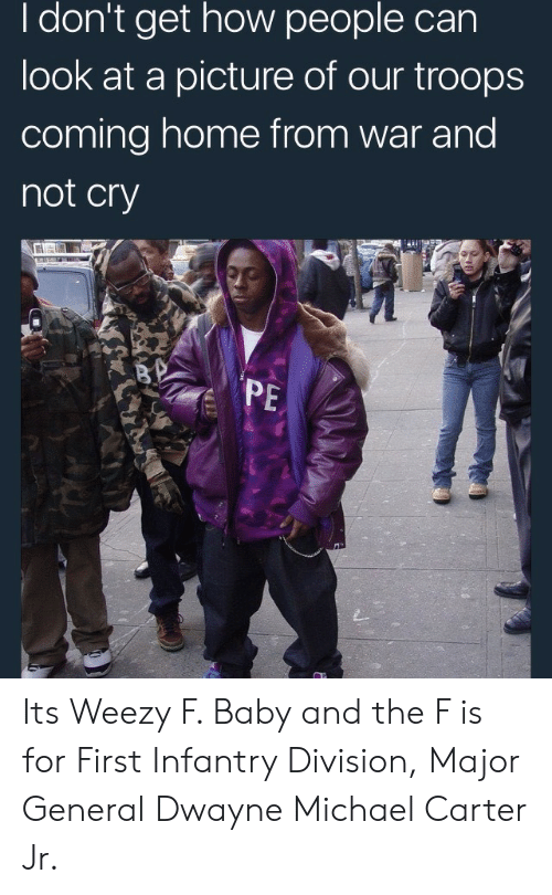Weezy: I don't get how people can  look at a picture of our troops  coming home from war and  not cry  PE Its Weezy F. Baby and the F is for First Infantry Division, Major General Dwayne Michael Carter Jr.