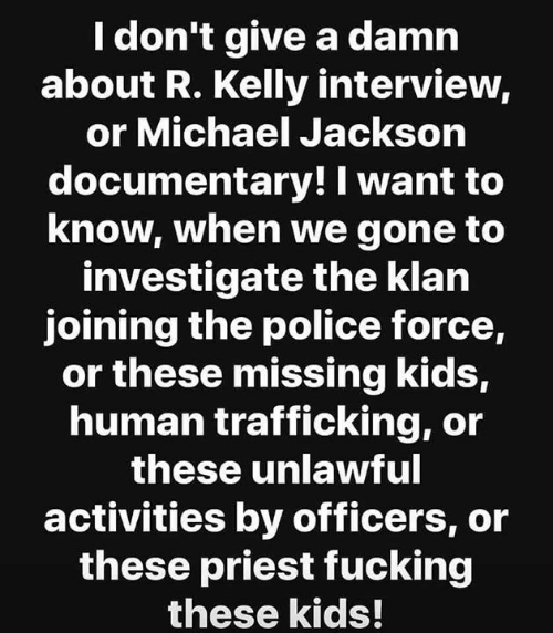 Fucking, Memes, and Michael Jackson: I don't give a damn  about R. Kelly interview,  or Michael Jackson  documentary! I want to  know, when we gone to  investigate the klan  joining the police force,  or these missing kidS,  human trafficking, or  these unlawful  activities by officers, or  these priest fucking  these kids!