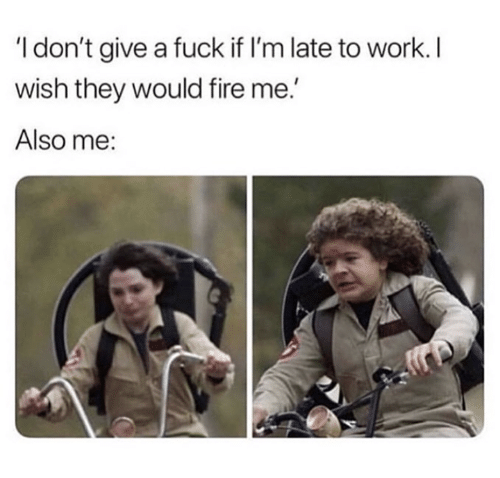 Fire, I Dont Give a Fuck, and Work: I don't give a fuck if I'm late to work. I  wish they would fire me.'  Also me: