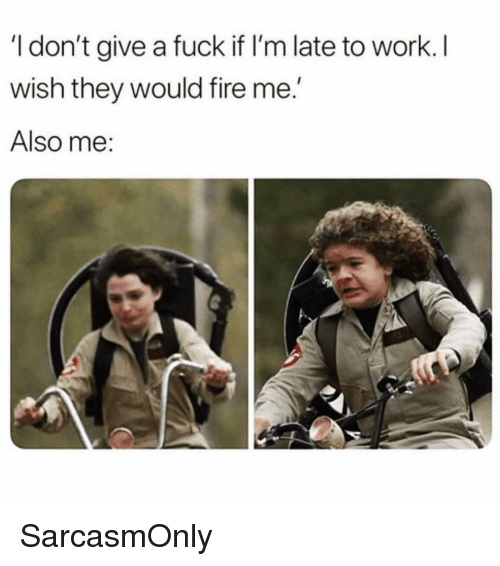 "Fire, Funny, and I Dont Give a Fuck: I don't give a fuck if I'm late to work. I  wish they would fire me.""  Also me: SarcasmOnly"