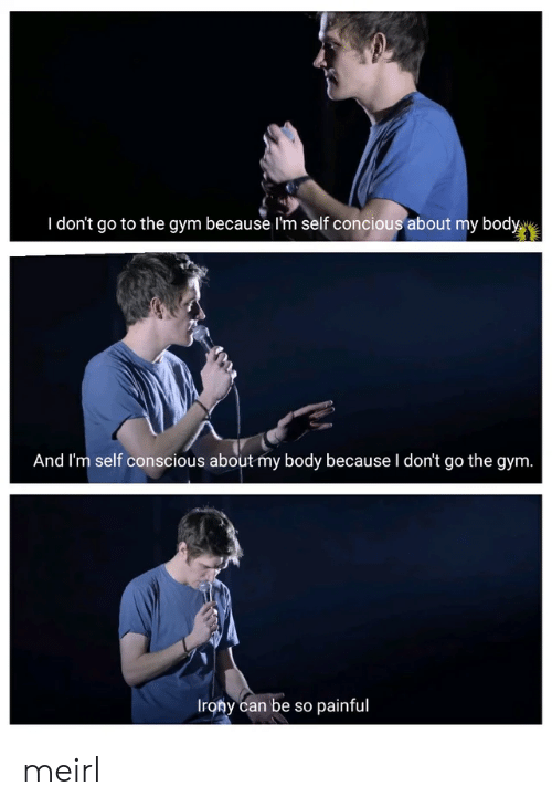 Gym, Irony, and MeIRL: I don't go to the gym because I'm self concious about my body  And I'm self conscious about my body because I don't go the gym.  Irony can be so painful meirl