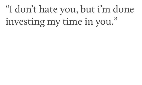 """Time, Investing, and You: """"I don't hate you, but i'm done  investing my time in you.""""  35"""