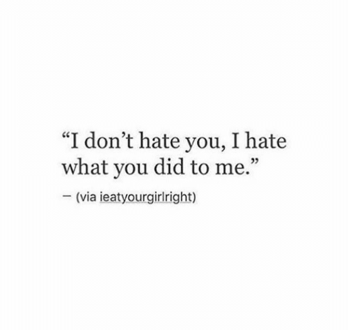 "Hate You: ""I don't hate you, I hate  what you did to me.""  (via ieatyourgirlright)"