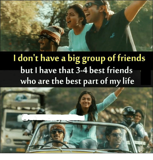 Bigly: I don't have a big group of friends  but I have that 3-4 best friends  who are the best part of my life