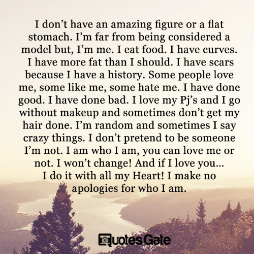 Bad, Crazy, and Food: I don't have an amazing figure or a flat  stomach. I'm far from being considered a  model but, I'm me. I eat food. I have curves.  I have more fat than I should. I have scars  because I have a history. Some people love  me, some like me, some hate me. I have done  good. I have done bad. I love my Pj's and I go  without makeup and sometimes don't get my  hair done. I'm random and sometimes I say  crazy things. I don't pretend to be someone  I'm not. I am who I am, you can love me or  not. I won't change! And if I love you...  I do it with all my Heart! I make no  apologies for who I am