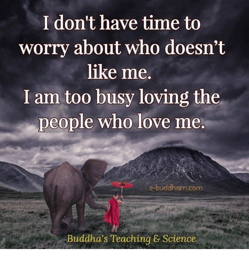 Love, Memes, and Science: I don't have time to  worry about who doesn't  like me.  I am too busy loving the  people who love me  e-buddhism com  Buddha's Teaching & Science