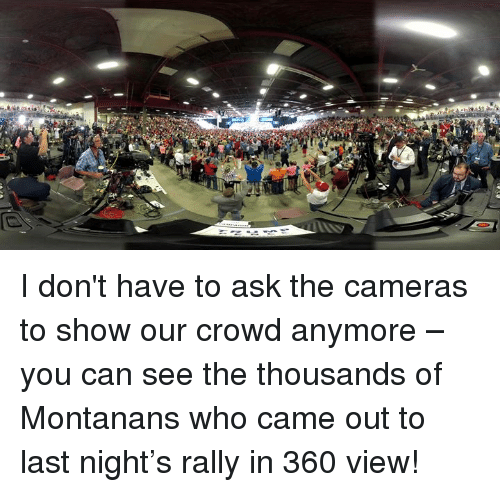 Ask, Who, and Can: I don't have to ask the cameras to show our crowd anymore – you can see the thousands of Montanans who came out to last night's rally in 360 view!