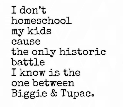 biggie: I don't  homeschool  my kids  cause  the only historio  battle  I know is the  one between  Biggie & Tupac.