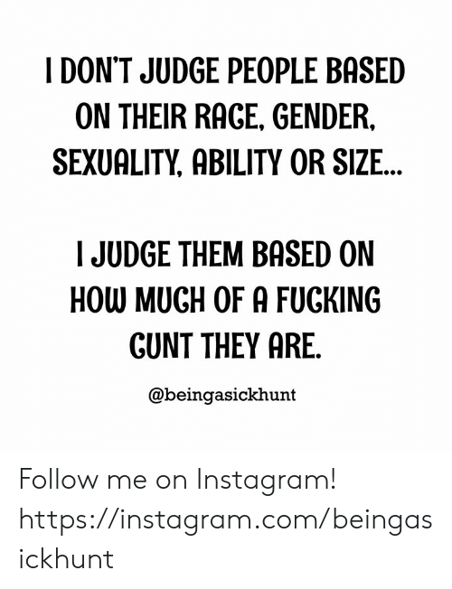 rage: I DON'T JUDGE PEOPLE BASED  ON THEIR RAGE, GENDER,  SEXUALITY, ABILITY OR SIZE...  JUDGE THEM BASED ON  HOW MUGH OF A FUCKING  GUNT THEY ARE.  @beingasickhunt Follow me on Instagram! https://instagram.com/beingasickhunt