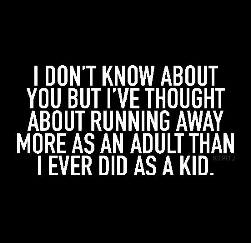 Memes, Thought, and Running: I DON'T KNOW ABOUT  YOU BUT I'VE THOUGHT  ABOUT RUNNING AWAY  MORE AS AN ADULT THAN  | EVER DID AS A KID  KTPITJ