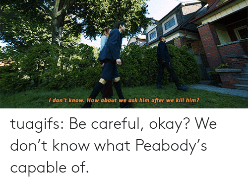 how about we: I don't know. How about we ask him after we kill him? tuagifs: Be careful, okay? We don't know what Peabody's capable of.