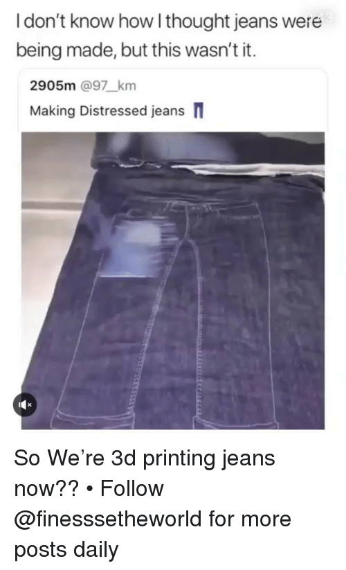 Memes, Thought, and 🤖: I don't know how l thought jeans were  being made, but this wasn't it.  2905m @97_km  Making Distressed jeans So We're 3d printing jeans now?? • Follow @finesssetheworld for more posts daily