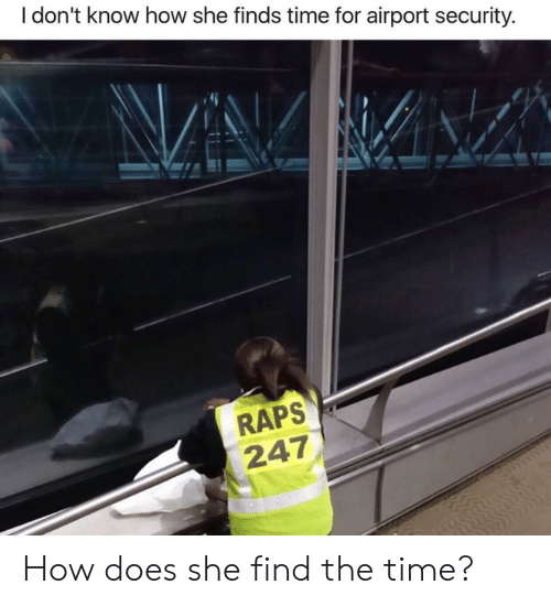 raps: I don't know how she finds time for airport security.  RAPS  247 How does she find the time?