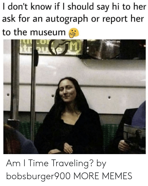 traveling: I don't know if I should say hi to her  ask for an autograph or report her  to the museum Am I Time Traveling? by bobsburger900 MORE MEMES